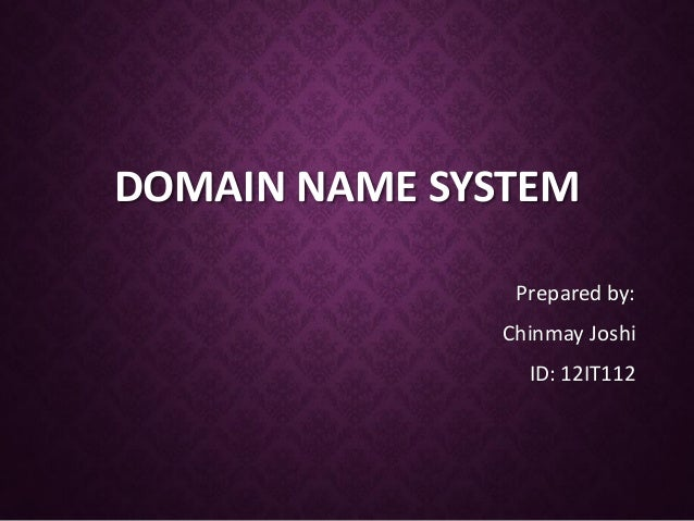 DOMAIN NAME SYSTEM Prepared by: Chinmay Joshi  ID: 12IT112