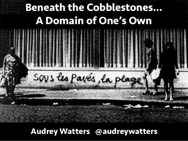 Beneath the Cobblestones… A Domain of One's Own Audrey Watters @audreywatters