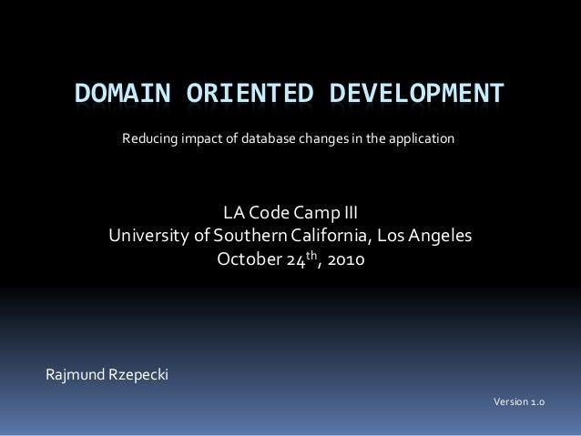 DOMAIN ORIENTED DEVELOPMENT Rajmund Rzepecki LA Code Camp III University of Southern California, LosAngeles October 24th, ...
