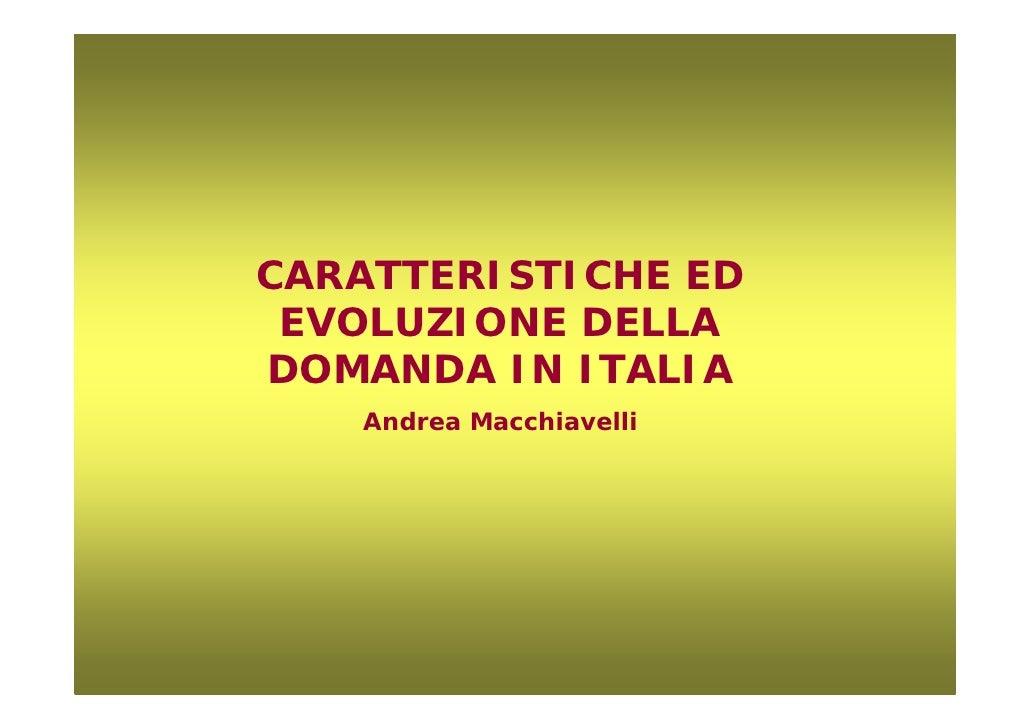CARATTERISTICHE ED  EVOLUZIONE DELLA DOMANDA IN ITALIA    Andrea Macchiavelli