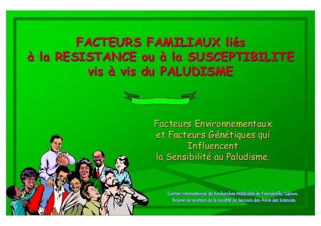 FACTEURS FAMILIAUX liésà la RESISTANCE ou à la SUSCEPTIBILITE         vis à vis du PALUDISME                  Facteurs Env...