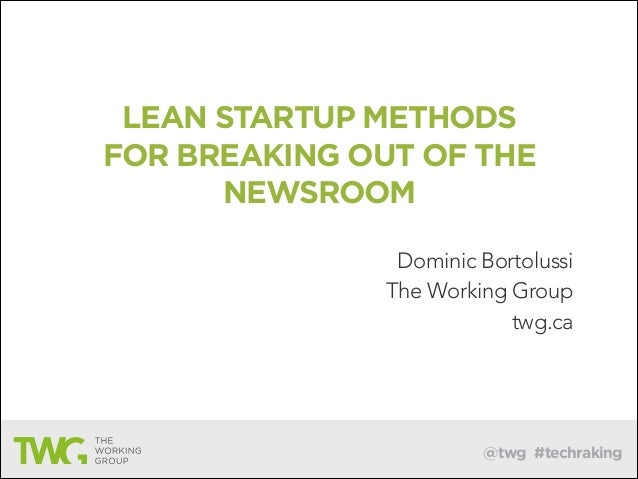 @twg #techraking LEAN STARTUP METHODS FOR BREAKING OUT OF THE NEWSROOM Dominic Bortolussi The Working Group twg.ca