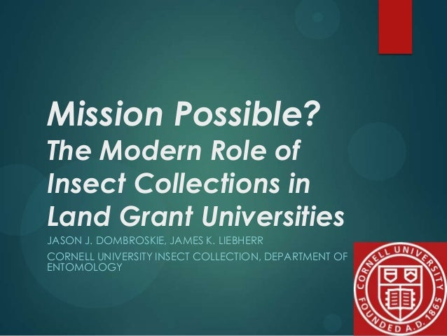 Mission Possible?  The Modern Role of Insect Collections in Land Grant Universities JASON J. DOMBROSKIE, JAMES K. LIEBHERR...