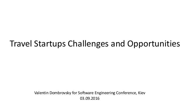 Travel Startups Challenges and Opportunities Valentin Dombrovsky for Software Engineering Conference, Kiev 03.09.2016
