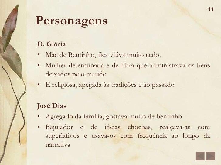 Personagens<br />10<br />Bentinho(Dom Casmurro)<br />Revela-se como criança, tímido, sem muita iniciativa e dependente da ...