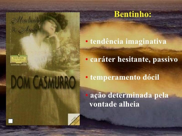 <ul><li>Bentinho: </li></ul><ul><li>tendência imaginativa </li></ul><ul><li>caráter hesitante, passivo </li></ul><ul><li>t...
