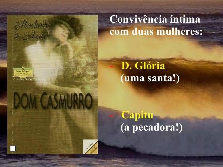 Convivência íntima com duas mulheres: -  D. Glória (uma santa!) -  Capitu (a pecadora!)