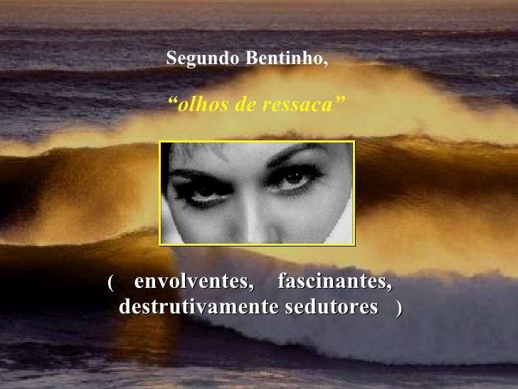 """(  envolventes,  fascinantes, destrutivamente sedutores  ) Segundo Bentinho, """" olhos de ressaca"""""""