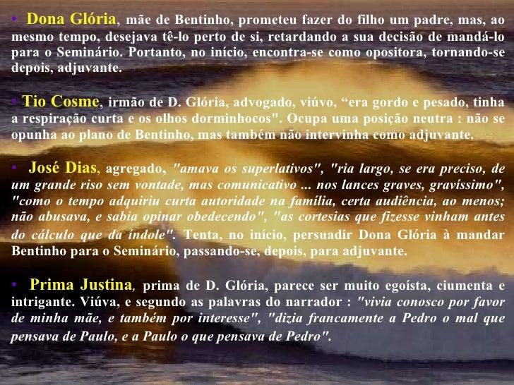 <ul><li>   Dona Glória ,  mãe de Bentinho, prometeu fazer do filho um padre, mas, ao mesmo tempo, desejava tê-lo perto de...