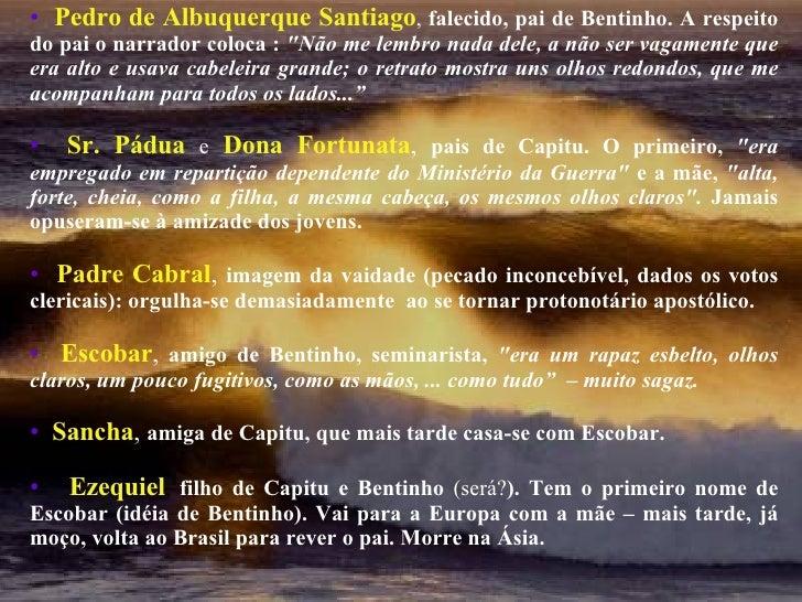 <ul><li>Pedro de Albuquerque Santiago ,  falecido, pai de Bentinho. A respeito do pai o narrador coloca :  &quot;Não me le...