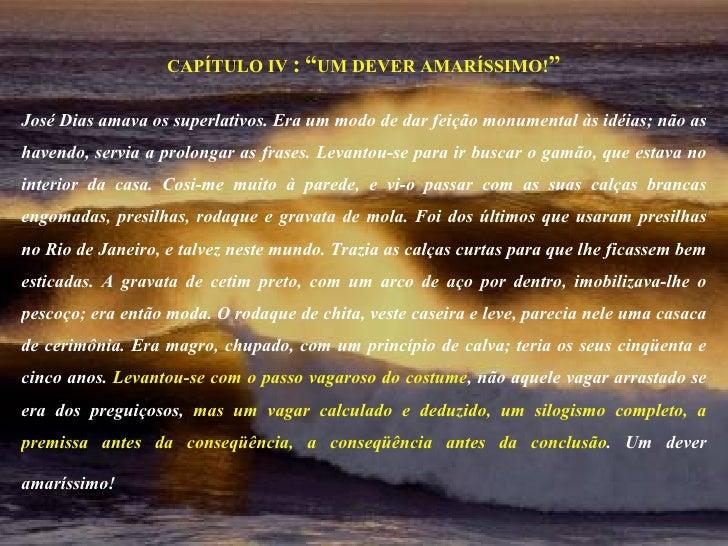 """CAPÍTULO IV  :   """" UM DEVER AMARÍSSIMO! """" José Dias amava os superlativos. Era um modo de dar feição monumental às idéias;..."""