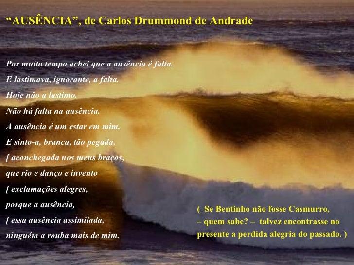 """"""" AUSÊNCIA"""", de Carlos Drummond de Andrade Por muito tempo achei que a ausência é falta. E lastimava, ignorante, a falta. ..."""