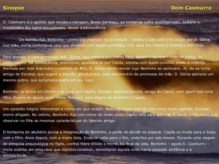 Sinopse     Dom Casmurro D. Casmurro é o apelido que recebe o narrador, Bento Santiago, ao tornar-se velho ensimesmado, so...