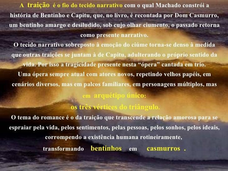 A  traição   é o fio do tecido narrativo   com o qual Machado constrói a história de Bentinho e Capitu, que, no livro, é r...