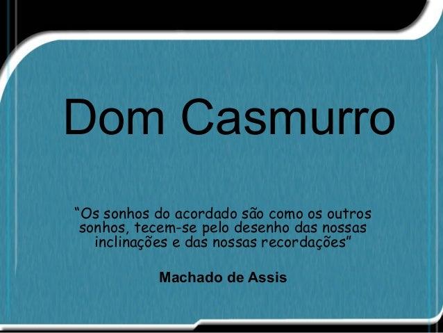 """Dom Casmurro """"Os sonhos do acordado são como os outros sonhos, tecem-se pelo desenho das nossas inclinações e das nossas r..."""