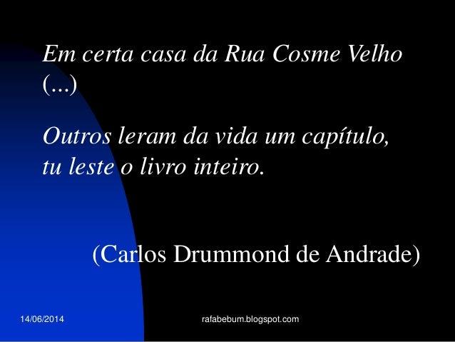 14/06/2014 rafabebum.blogspot.com Em certa casa da Rua Cosme Velho (...) Outros leram da vida um capítulo, tu leste o livr...