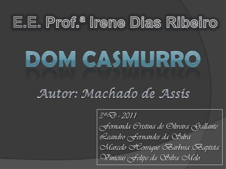 E.E. Prof.ª Irene Dias Ribeiro<br />Dom Casmurro<br />Autor: Machado de Assis<br />3ªD - 2011<br />Fernanda Cristina de Ol...