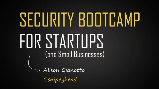 Alison Gianotto @snipeyhead SECURITY BOOTCAMP FOR STARTUPS(and Small Businesses)