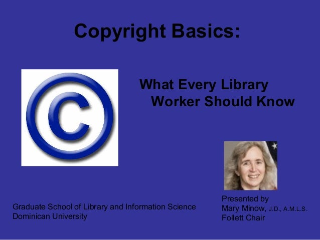 Copyright Basics: What Every Library Worker Should Know Graduate School of Library and Information Science Dominican Unive...