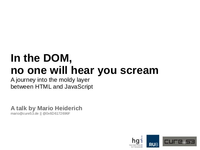 In the DOM,  no one will hear you scream  A journey into the moldy layer  between HTML and JavaScript  A talk by Mario Hei...