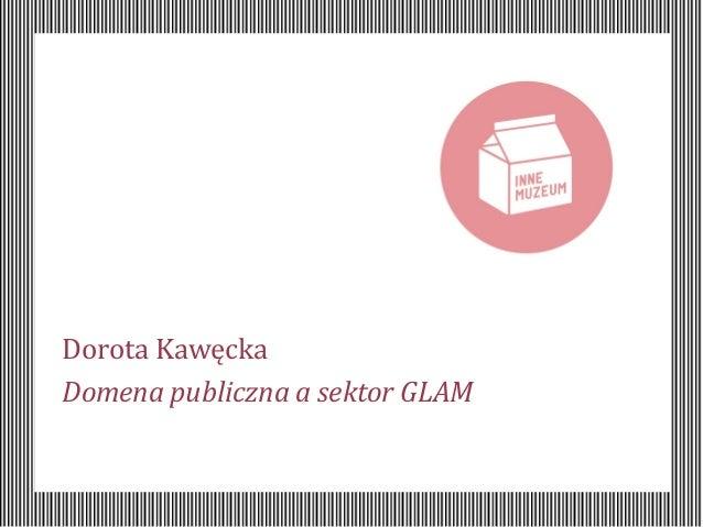 Dorota Kawęcka Domena publiczna a sektor GLAM