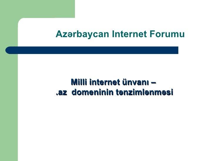 Az ə rbaycan Internet Forumu <ul><li>Milli internet  ünvanı – </li></ul><ul><li>.az  domeninin tənzimlənməsi </li></ul>