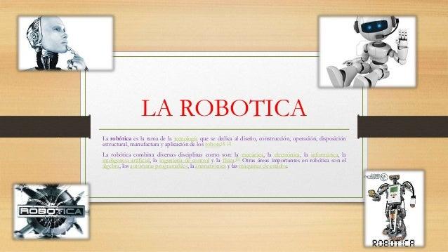 LA ROBOTICA La robótica es la rama de la tecnología que se dedica al diseño, construcción, operación, disposición estructu...