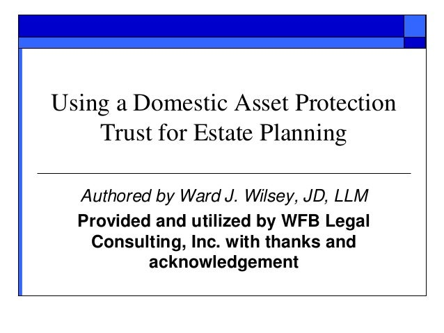 Using a Domestic Asset Protection Trust for Estate Planning Authored by Ward J. Wilsey, JD, LLM Provided and utilized by W...
