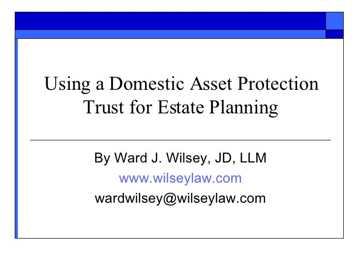 Using a Domestic Asset Protection Trust for Estate Planning By Ward J. Wilsey, JD, LLM www.wilseylaw.com [email_address]