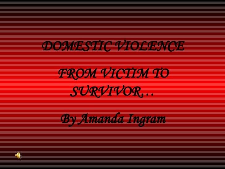 DOMESTIC VIOLENCE FROM VICTIM TO SURVIVOR… By Amanda Ingram