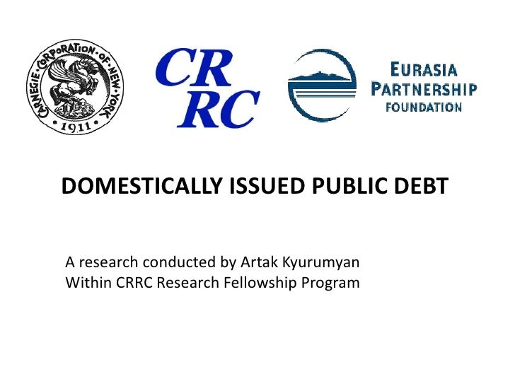 Domestically Issued Public Debt <br />A research conducted by Artak Kyurumyan <br />Within CRRC Research Fellowship Progra...