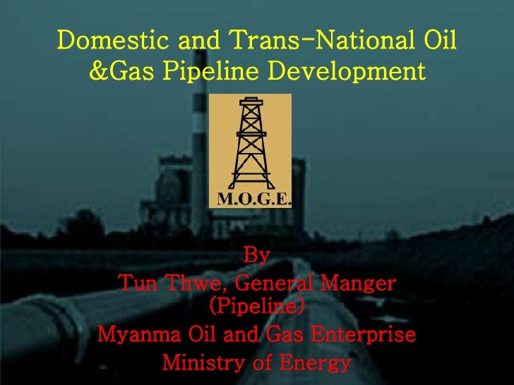 Domestic and Trans-National Oil  &Gas Pipeline Development                By    Tun Thwe, General Manger            (Pipel...