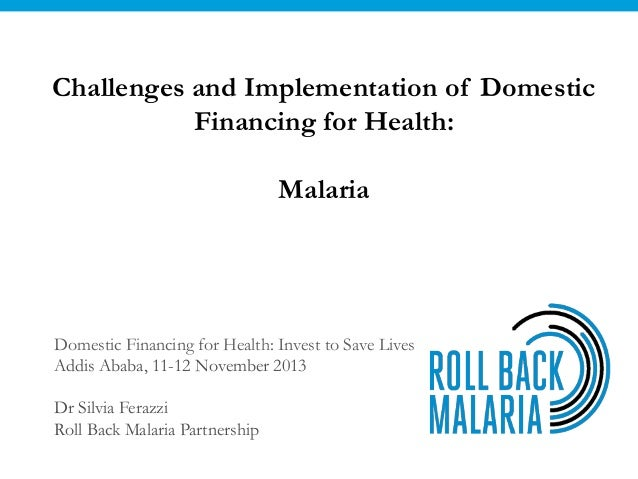 Challenges and Implementation of Domestic Financing for Health: Malaria  Domestic Financing for Health: Invest to Save Liv...