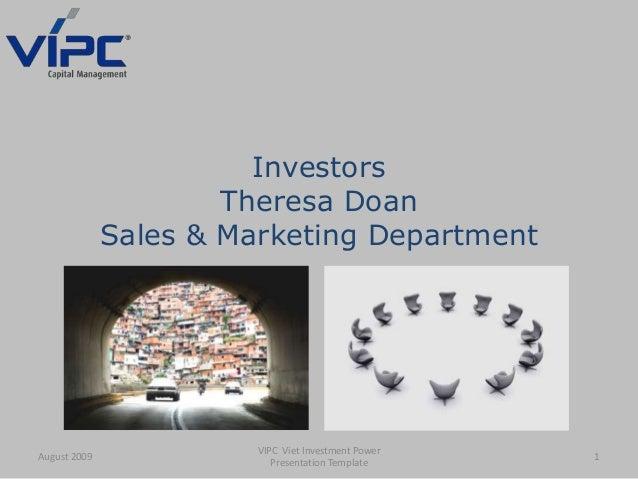 Investors Theresa Doan Sales & Marketing Department August 2009 1 VIPC Viet Investment Power Presentation Template