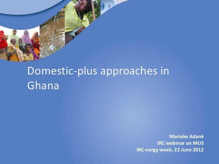 Domestic-plus approaches inGhana                                  Marieke Adank                             IRC webinar on...