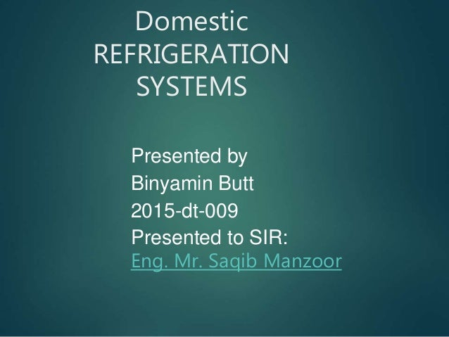 Domestic REFRIGERATION SYSTEMS Presented by Binyamin Butt 2015-dt-009 Presented to SIR: Eng. Mr. Saqib Manzoor