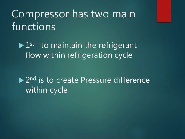 Compressor has two main functions  1st to maintain the refrigerant flow within refrigeration cycle  2nd is to create Pre...