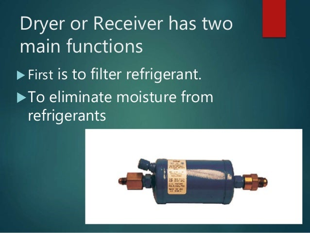 Dryer or Receiver has two main functions  First is to filter refrigerant. To eliminate moisture from refrigerants