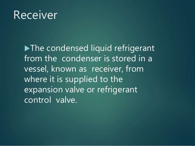 Receiver The condensed liquid refrigerant from the condenser is stored in a vessel, known as receiver, from where it is s...