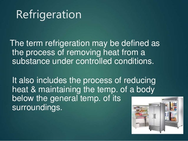 Refrigeration The term refrigeration may be defined as the process of removing heat from a substance under controlled cond...
