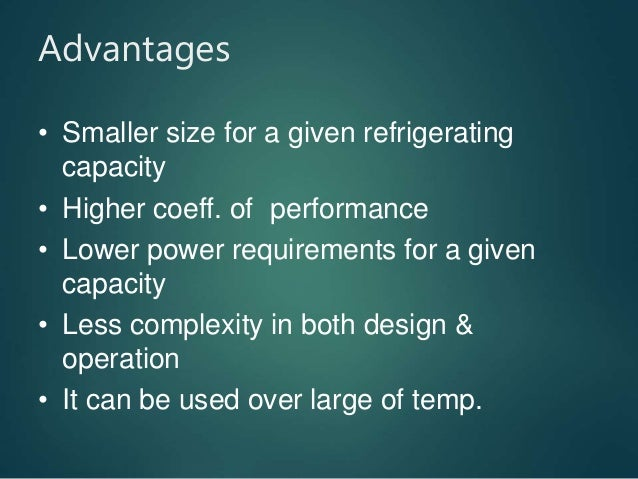 Advantages • Smaller size for a given refrigerating capacity • Higher coeff. of performance • Lower power requirements for...