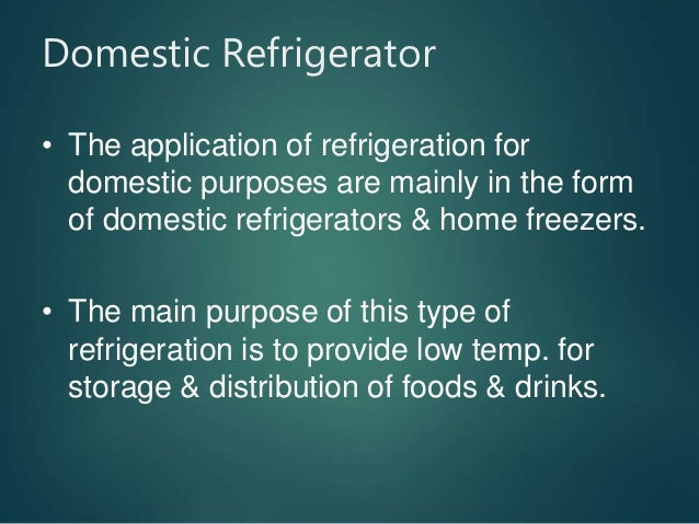 Domestic Refrigerator • The application of refrigeration for domestic purposes are mainly in the form of domestic refriger...