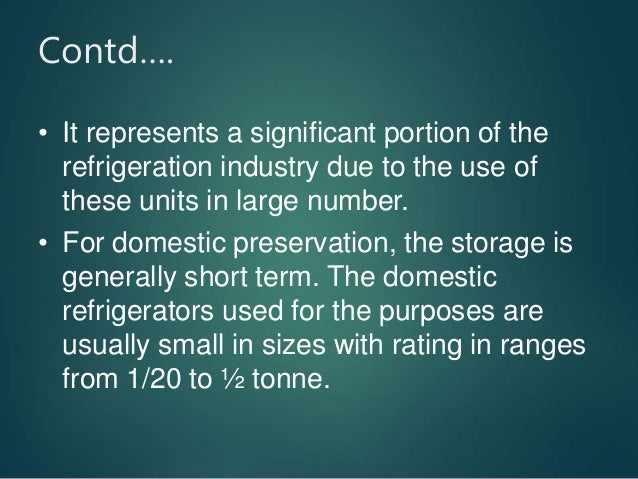 Contd…. • It represents a significant portion of the refrigeration industry due to the use of these units in large number....