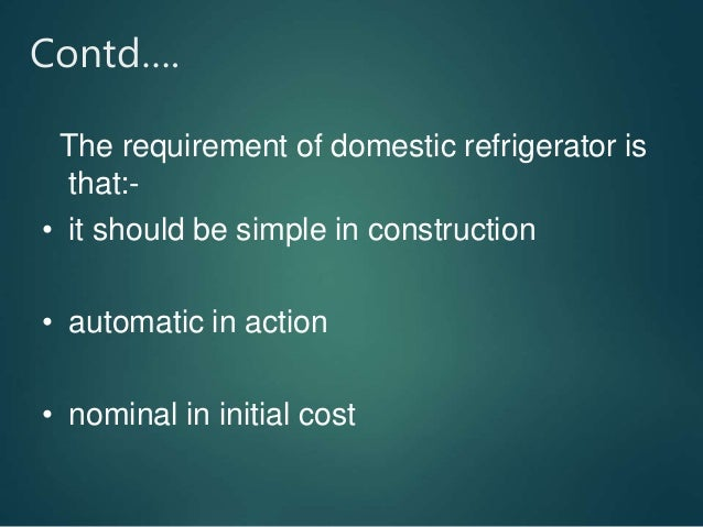 Contd…. The requirement of domestic refrigerator is that:- • it should be simple in construction • automatic in action • n...