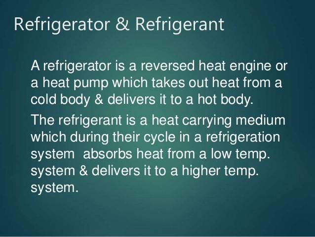 Refrigerator & Refrigerant A refrigerator is a reversed heat engine or a heat pump which takes out heat from a cold body &...
