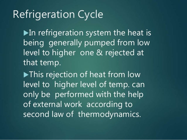 Refrigeration Cycle In refrigeration system the heat is being generally pumped from low level to higher one & rejected at...