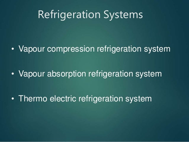 Refrigeration Systems • Vapour compression refrigeration system • Vapour absorption refrigeration system • Thermo electric...