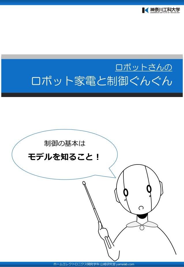 ロボットさんの ロボット家電と制御ぐんぐん ホームエレクトロニクス開発学科 山崎研究室 yamalab.com 制御の基本は モデルを知ること!