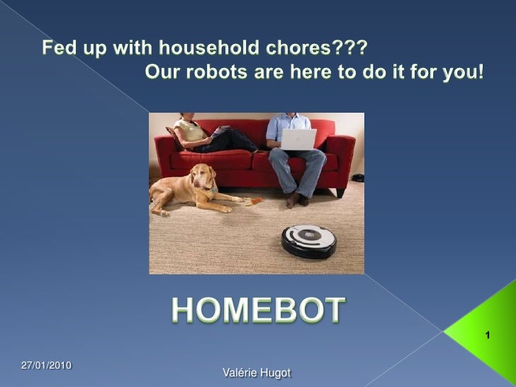 Fed up with household chores???<br />Our robots are here to do it for you! <br />13/01/2010<br />1<br />Valérie Hugot<br...