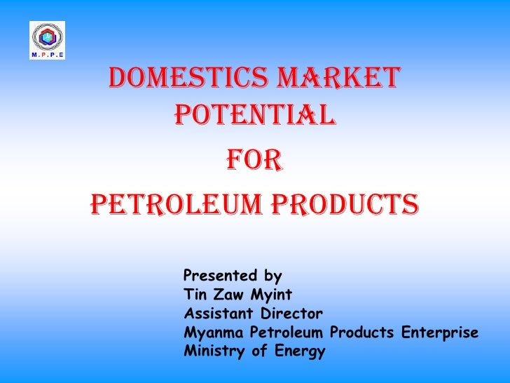 Domestics Market    Potential       forPetroleum Products     Presented by     Tin Zaw Myint     Assistant Director     My...